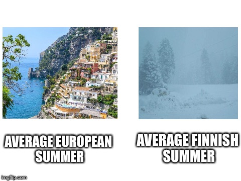 Know the difference | AVERAGE EUROPEAN SUMMER AVERAGE FINNISH SUMMER | image tagged in blank white template | made w/ Imgflip meme maker