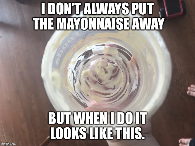 I don't always put the mayonnaise away but when I do it looks like this. | I DON'T ALWAYS PUT THE MAYONNAISE AWAY BUT WHEN I DO IT LOOKS LIKE THIS. | image tagged in mayonnaise | made w/ Imgflip meme maker