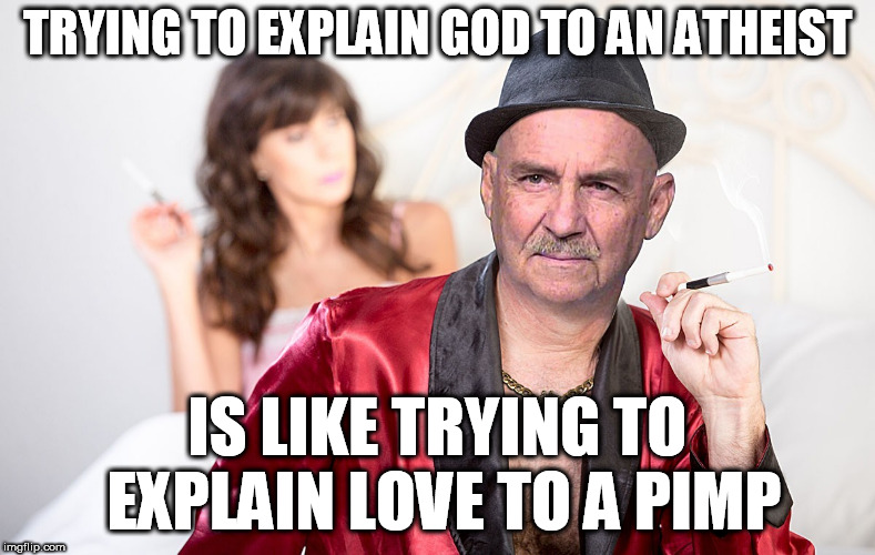 Atheists, despair pimps | TRYING TO EXPLAIN GOD TO AN ATHEIST IS LIKE TRYING TO EXPLAIN LOVE TO A PIMP | image tagged in atheists,smug bastards,atheism is a religion,godless liars | made w/ Imgflip meme maker