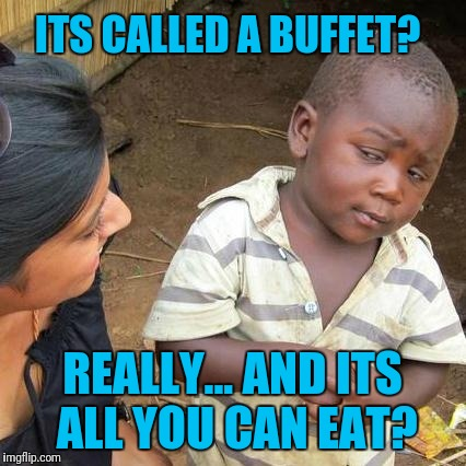 Third World Skeptical Kid Meme | ITS CALLED A BUFFET? REALLY... AND ITS ALL YOU CAN EAT? | image tagged in memes,third world skeptical kid | made w/ Imgflip meme maker