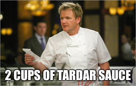 ramsay list | 2 CUPS OF TARDAR SAUCE | image tagged in ramsay list | made w/ Imgflip meme maker