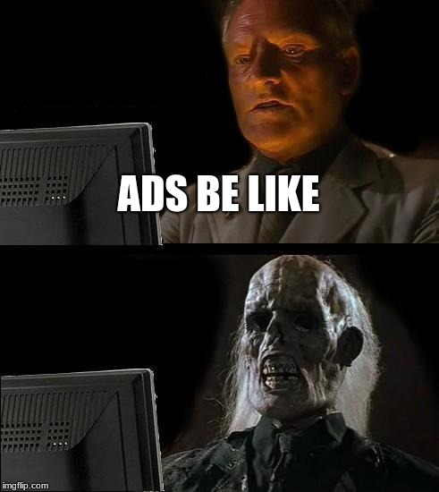 Ill Just Wait Here Meme | ADS BE LIKE | image tagged in memes,ill just wait here | made w/ Imgflip meme maker