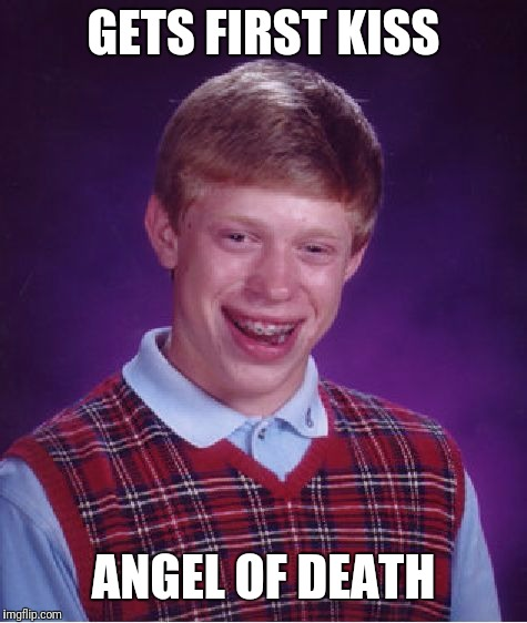 Bad Luck Brian Meme | GETS FIRST KISS ANGEL OF DEATH | image tagged in memes,bad luck brian | made w/ Imgflip meme maker