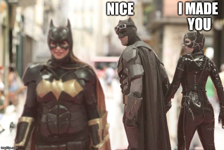 Her Him and Her | NICE I MADE YOU | image tagged in batman | made w/ Imgflip meme maker
