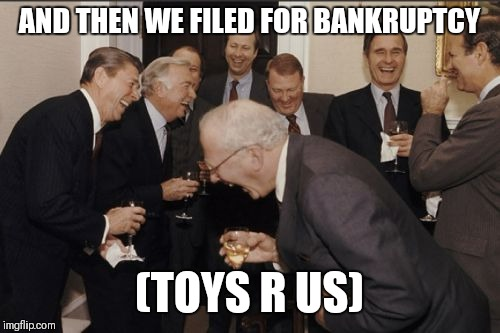 Laughing Men In Suits Meme | AND THEN WE FILED FOR BANKRUPTCY (TOYS R US) | image tagged in memes,laughing men in suits | made w/ Imgflip meme maker