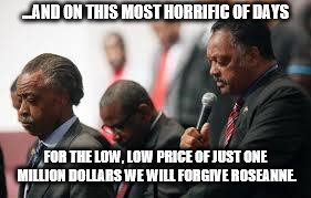 ...AND ON THIS MOST HORRIFIC OF DAYS FOR THE LOW, LOW PRICE OF JUST ONE MILLION DOLLARS WE WILL FORGIVE ROSEANNE. | image tagged in jesse jackson | made w/ Imgflip meme maker