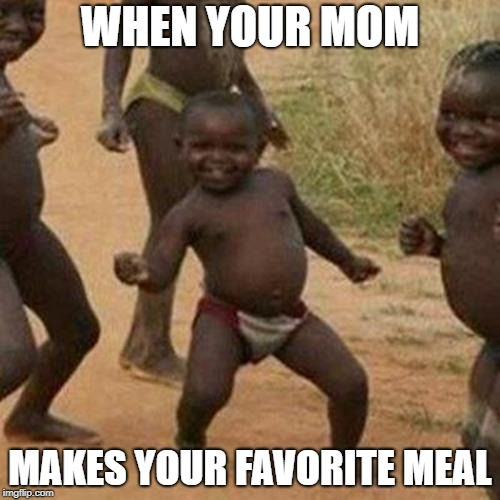 Third World Success Kid Meme | WHEN YOUR MOM MAKES YOUR FAVORITE MEAL | image tagged in memes,third world success kid | made w/ Imgflip meme maker