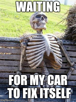 Waiting Skeleton Meme | WAITING FOR MY CAR TO FIX ITSELF | image tagged in memes,waiting skeleton | made w/ Imgflip meme maker