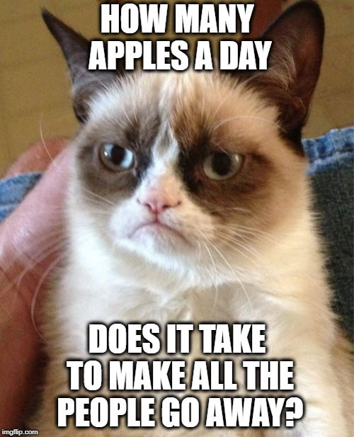 A twist on an old saying | HOW MANY APPLES A DAY DOES IT TAKE TO MAKE ALL THE PEOPLE GO AWAY? | image tagged in memes,grumpy cat,funny memes,doctor,exercise | made w/ Imgflip meme maker