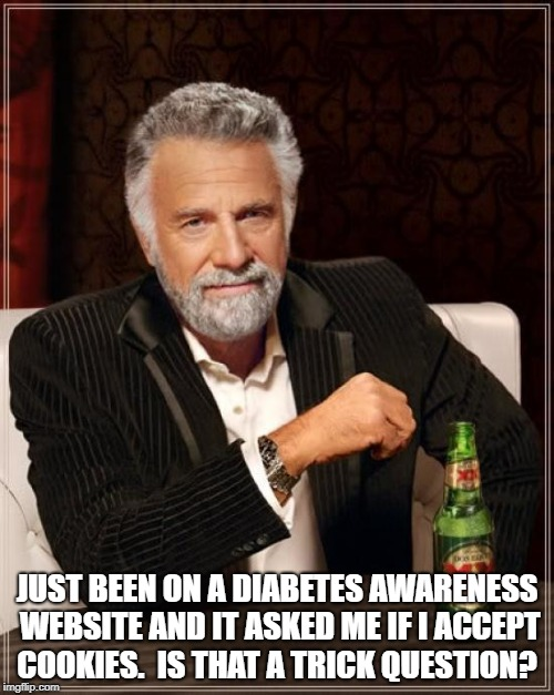 The Most Interesting Man In The World |  JUST BEEN ON A DIABETES AWARENESS WEBSITE AND IT ASKED ME IF I ACCEPT COOKIES.  IS THAT A TRICK QUESTION? | image tagged in memes,the most interesting man in the world | made w/ Imgflip meme maker