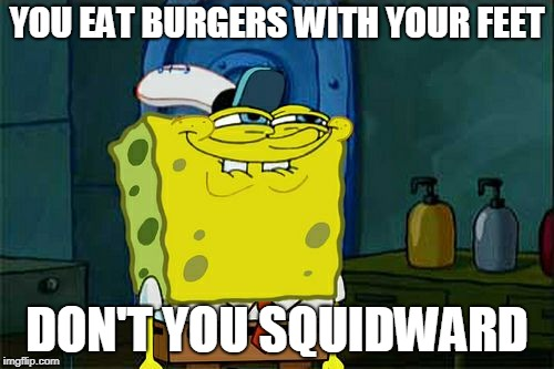 Dont You Squidward Meme | YOU EAT BURGERS WITH YOUR FEET DON'T YOU SQUIDWARD | image tagged in memes,dont you squidward | made w/ Imgflip meme maker