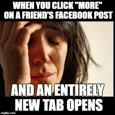 "Sad girl meme | WHEN YOU CLICK ""MORE"" ON A FRIEND'S FACEBOOK POST AND AN ENTIRELY NEW TAB OPENS 