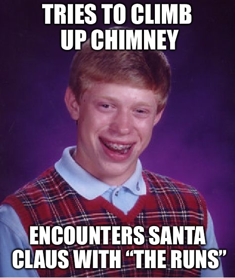 "Bad Luck Brian Meme | TRIES TO CLIMB UP CHIMNEY ENCOUNTERS SANTA CLAUS WITH ""THE RUNS"" 