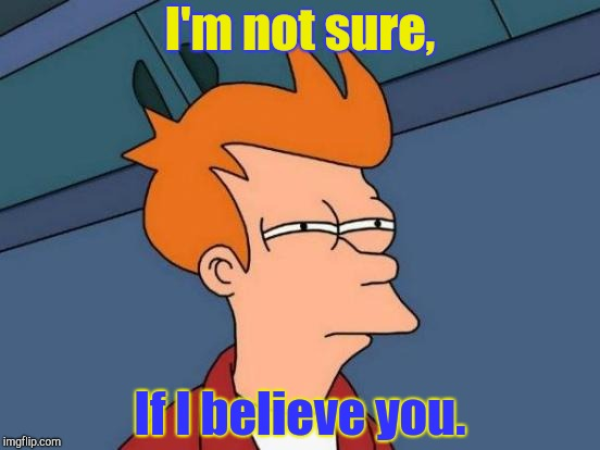 Futurama Fry Meme | I'm not sure, If I believe you. | image tagged in memes,futurama fry | made w/ Imgflip meme maker