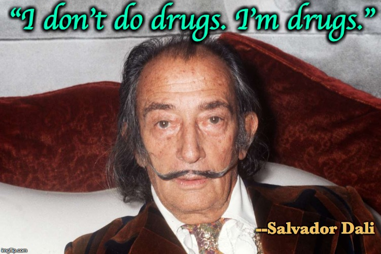 "Great Artist Quote | ""I don't do drugs. I'm drugs."" --Salvador Dali 