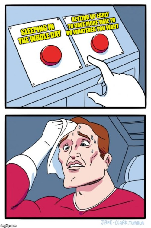 2 Buttons | SLEEPING IN THE WHOLE DAY GETTING UP EARLY TO HAVE MORE TIME TO DO WHATEVER YOU WANT | image tagged in memes,two buttons,doctordoomsday180,sleep,wake up,sleeping | made w/ Imgflip meme maker