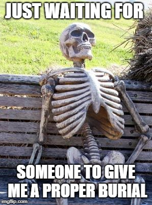 Waiting Skeleton | JUST WAITING FOR SOMEONE TO GIVE ME A PROPER BURIAL | image tagged in memes,waiting skeleton,doctordoomsday180,buried,skeleton,skeleton waiting | made w/ Imgflip meme maker