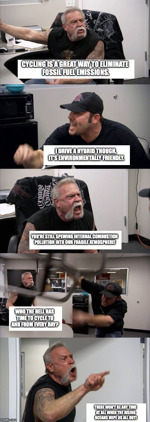 American Chopper Argument Meme | CYCLING IS A GREAT WAY TO ELIMINATE FOSSIL FUEL EMISSIONS. I DRIVE A HYBRID THOUGH, IT'S ENVIRONMENTALLY FRIENDLY. YOU'RE STILL SPEWING INTE | image tagged in american choppers - all text boxes | made w/ Imgflip meme maker