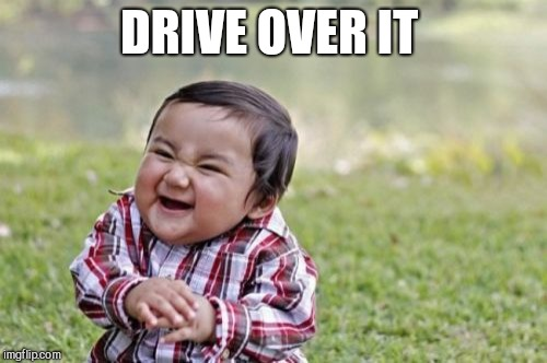 Evil Toddler Meme | DRIVE OVER IT | image tagged in memes,evil toddler | made w/ Imgflip meme maker
