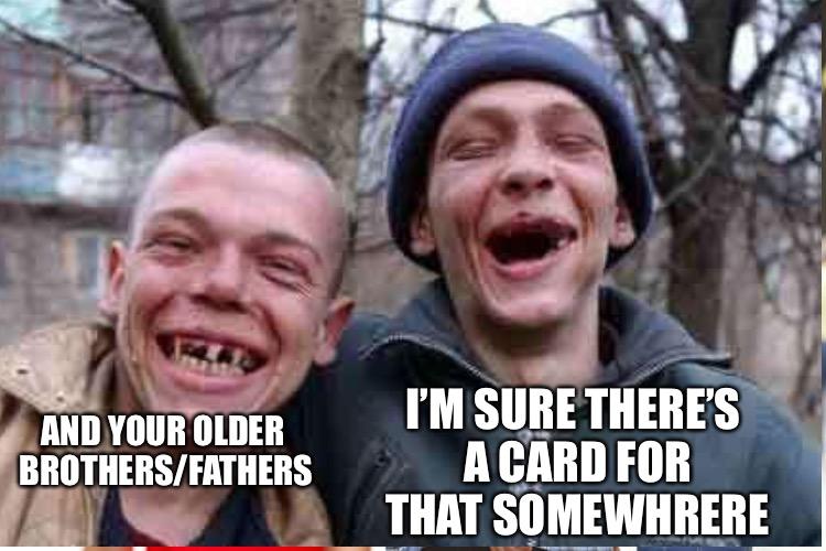 AND YOUR OLDER BROTHERS/FATHERS I'M SURE THERE'S A CARD FOR THAT SOMEWHRERE | made w/ Imgflip meme maker