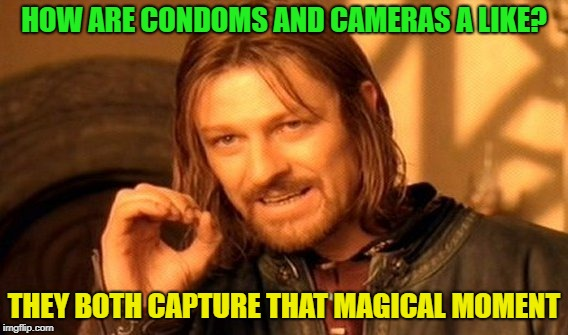You laughed | HOW ARE CONDOMS AND CAMERAS A LIKE? THEY BOTH CAPTURE THAT MAGICAL MOMENT | image tagged in memes,one does not simply | made w/ Imgflip meme maker