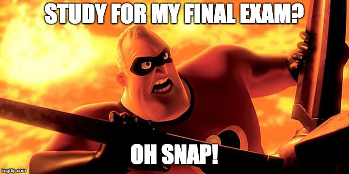 Study for my final exam? | STUDY FOR MY FINAL EXAM? OH SNAP! | image tagged in study,exam,incredible,student | made w/ Imgflip meme maker