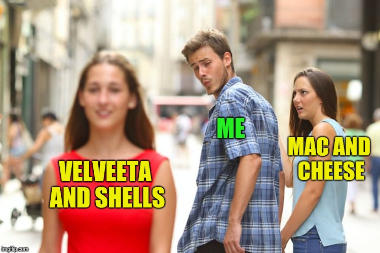 Distracted Boyfriend Meme | VELVEETA AND SHELLS ME MAC AND CHEESE | image tagged in memes,distracted boyfriend | made w/ Imgflip meme maker