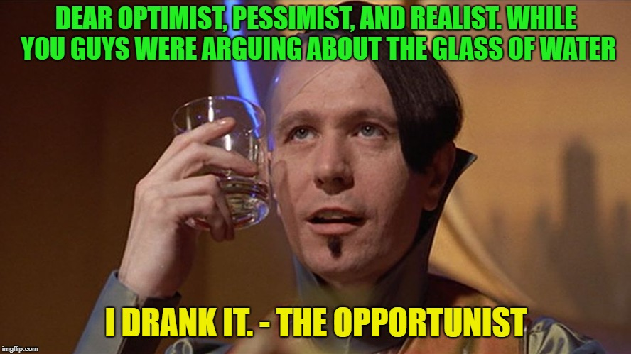 So there! |  DEAR OPTIMIST, PESSIMIST, AND REALIST. WHILE YOU GUYS WERE ARGUING ABOUT THE GLASS OF WATER; I DRANK IT. - THE OPPORTUNIST | image tagged in zorg,water,memes,funny,pessimist,optimist | made w/ Imgflip meme maker