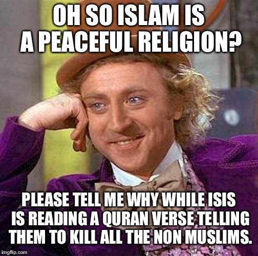 Creepy Condescending Wonka Meme | OH SO ISLAM IS A PEACEFUL RELIGION? PLEASE TELL ME WHY WHILE ISIS IS READING A QURAN VERSE TELLING THEM TO KILL ALL THE NON MUSLIMS. | image tagged in memes,creepy condescending wonka | made w/ Imgflip meme maker
