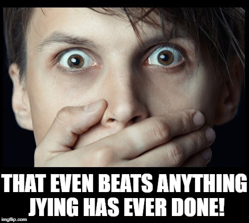 oh my | THAT EVEN BEATS ANYTHING JYING HAS EVER DONE! | image tagged in oh my | made w/ Imgflip meme maker