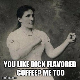 YOU LIKE DICK FLAVORED COFFEE? ME TOO | made w/ Imgflip meme maker