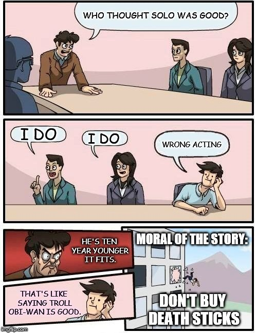 Star Wars | WHO THOUGHT SOLO WAS GOOD? I DO I DO WRONG ACTING HE'S TEN YEAR YOUNGER IT FITS. THAT'S LIKE SAYING TROLL OBI-WAN IS GOOD. MORAL OF THE STOR | image tagged in memes,boardroom meeting suggestion,han solo,star wars,obiwan,death sticks | made w/ Imgflip meme maker