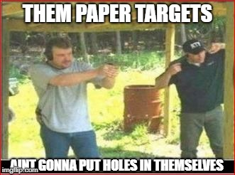 THEM PAPER TARGETS AINT GONNA PUT HOLES IN THEMSELVES | made w/ Imgflip meme maker
