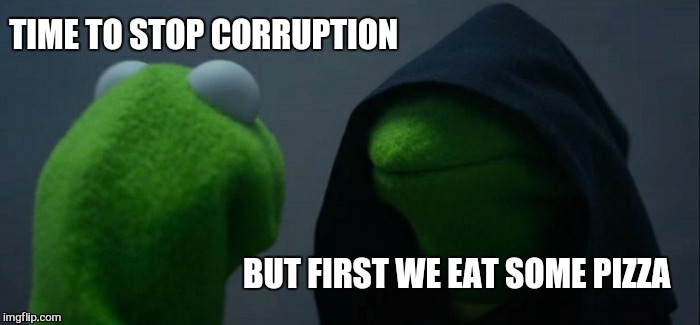 Evil Kermit Meme | TIME TO STOP CORRUPTION BUT FIRST WE EAT SOME PIZZA | image tagged in memes,evil kermit | made w/ Imgflip meme maker
