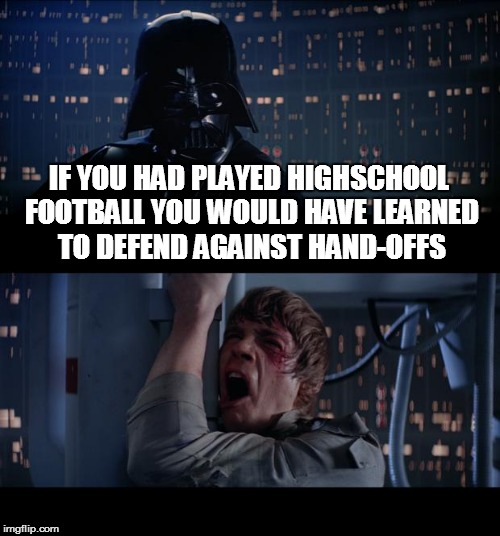Star Wars No Meme | IF YOU HAD PLAYED HIGHSCHOOL FOOTBALL YOU WOULD HAVE LEARNED TO DEFEND AGAINST HAND-OFFS | image tagged in memes,star wars no,amputee,handoff,funny memes | made w/ Imgflip meme maker