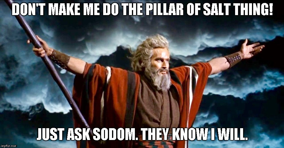 Moses threatens a Smiting | DON'T MAKE ME DO THE PILLAR OF SALT THING! JUST ASK SODOM. THEY KNOW I WILL. | image tagged in sodom,moses | made w/ Imgflip meme maker