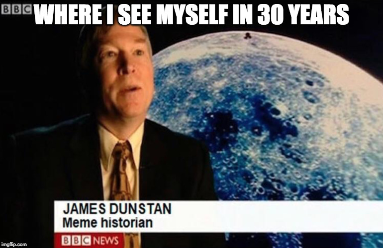 What if I told you... | WHERE I SEE MYSELF IN 30 YEARS | image tagged in what if i told you,meme,memes,imgflip,history channel,bbc | made w/ Imgflip meme maker
