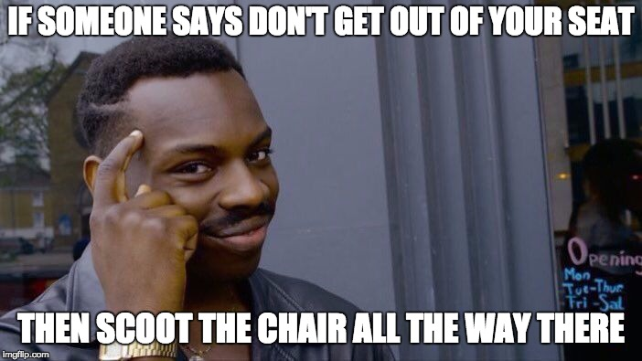 Roll Safe Think About It Meme | IF SOMEONE SAYS DON'T GET OUT OF YOUR SEAT THEN SCOOT THE CHAIR ALL THE WAY THERE | image tagged in memes,roll safe think about it | made w/ Imgflip meme maker