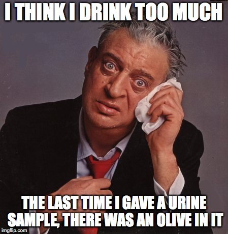 Rodney Dangerfield | I THINK I DRINK TOO MUCH THE LAST TIME I GAVE A URINE SAMPLE, THERE WAS AN OLIVE IN IT | image tagged in rodney dangerfield,booze,funny | made w/ Imgflip meme maker