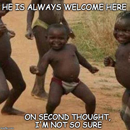 Third World Success Kid Meme | HE IS ALWAYS WELCOME HERE ON SECOND THOUGHT, I'M NOT SO SURE | image tagged in memes,third world success kid | made w/ Imgflip meme maker