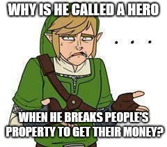 WHY IS HE CALLED A HERO WHEN HE BREAKS PEOPLE'S PROPERTY TO GET THEIR MONEY? | image tagged in link | made w/ Imgflip meme maker