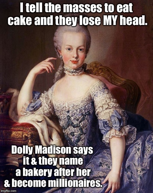 Famous meals: Does this mean French food sucks? | . | image tagged in memes,famous meals,marie antoinette,dolly madison,cake,beheaded | made w/ Imgflip meme maker