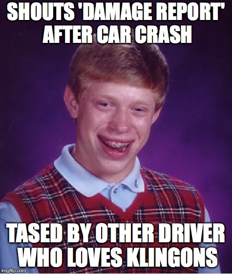Bad Luck Brian Meme | SHOUTS 'DAMAGE REPORT' AFTER CAR CRASH TASED BY OTHER DRIVER WHO LOVES KLINGONS | image tagged in memes,bad luck brian | made w/ Imgflip meme maker