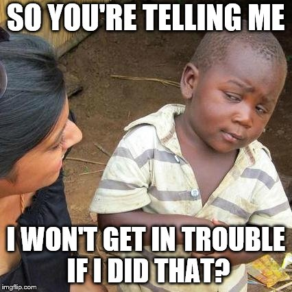 Third World Skeptical Kid Meme | SO YOU'RE TELLING ME I WON'T GET IN TROUBLE IF I DID THAT? | image tagged in memes,third world skeptical kid | made w/ Imgflip meme maker