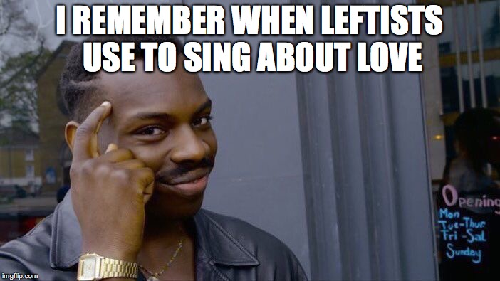 Roll Safe Think About It Meme | I REMEMBER WHEN LEFTISTS USE TO SING ABOUT LOVE | image tagged in memes,roll safe think about it | made w/ Imgflip meme maker