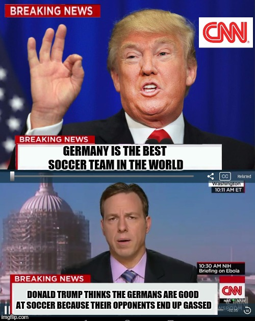 World Cup Preview  | GERMANY IS THE BEST SOCCER TEAM IN THE WORLD DONALD TRUMP THINKS THE GERMANS ARE GOOD AT SOCCER BECAUSE THEIR OPPONENTS END UP GASSED | image tagged in cnn spins trump news,germany,soccer,memes,funny | made w/ Imgflip meme maker