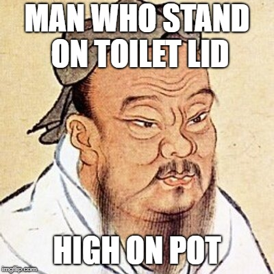 Confucius says | MAN WHO STAND ON TOILET LID HIGH ON POT | image tagged in confucius,confucius says,marijuana,high on pot,asian,oriental | made w/ Imgflip meme maker