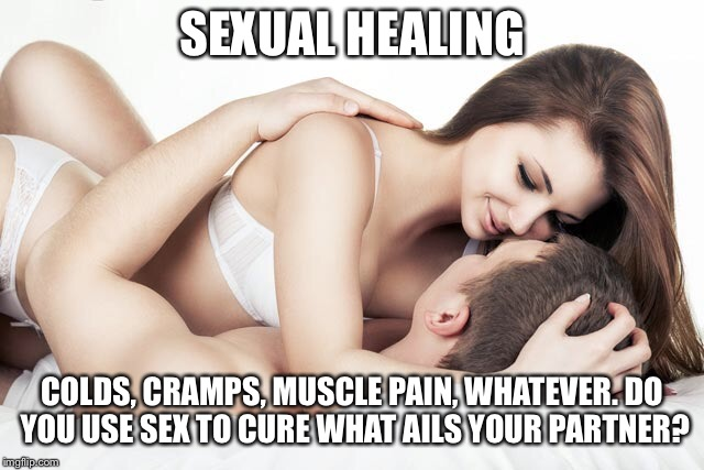 Sexual healing | SEXUAL HEALING COLDS, CRAMPS, MUSCLE PAIN, WHATEVER. DO YOU USE SEX TO CURE WHAT AILS YOUR PARTNER? | image tagged in sexual healing,cure | made w/ Imgflip meme maker