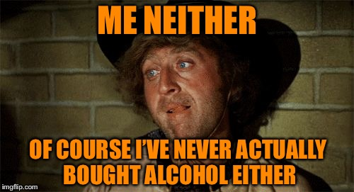 Gene Wilder | ME NEITHER OF COURSE I'VE NEVER ACTUALLY BOUGHT ALCOHOL EITHER | image tagged in gene wilder | made w/ Imgflip meme maker