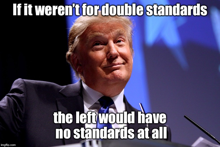 Donald Trump No2 | If it weren't for double standards the left would have no standards at all | image tagged in donald trump no2,double standards,left,no standards,political humor | made w/ Imgflip meme maker